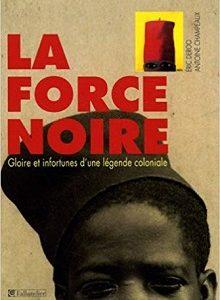 La Force Noire – Gloires et infortunes d'une légende coloniale